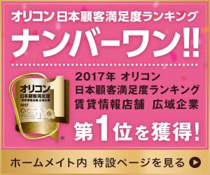2017年オリコン日本顧客満足度ランキング 賃貸情報店舗広域企業 第1位を獲得!ホームメイト内特設ページを見る